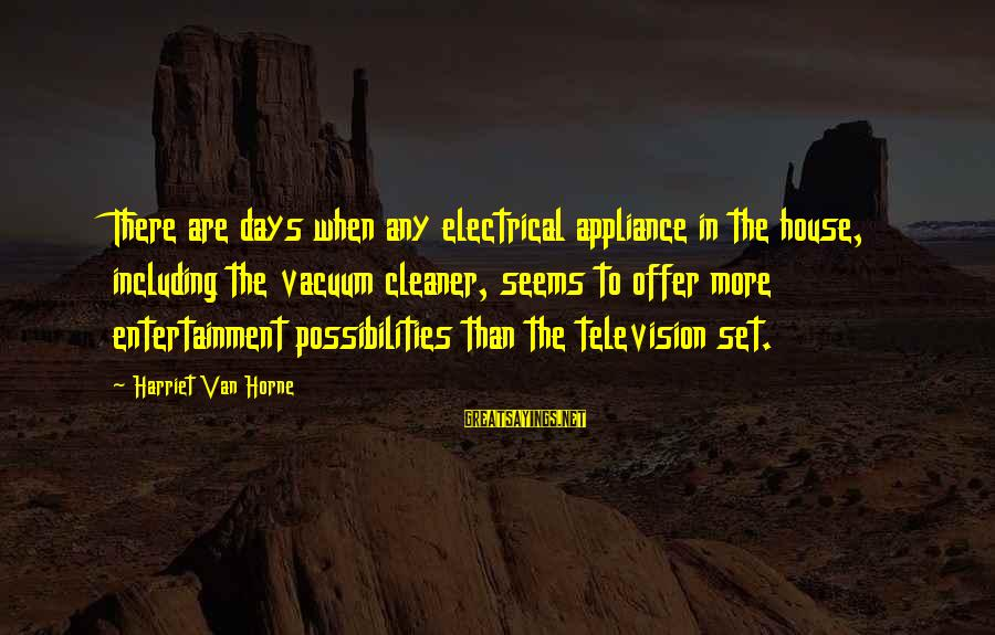 Vacuum Cleaner Sayings By Harriet Van Horne: There are days when any electrical appliance in the house, including the vacuum cleaner, seems