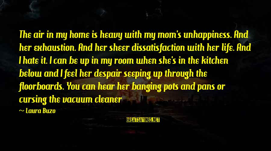 Vacuum Cleaner Sayings By Laura Buzo: The air in my home is heavy with my mom's unhappiness. And her exhaustion. And