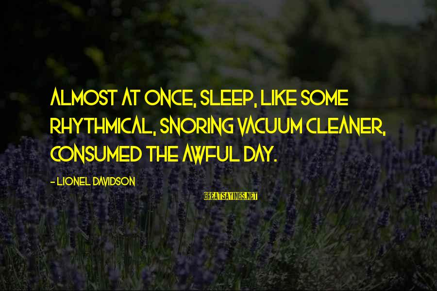 Vacuum Cleaner Sayings By Lionel Davidson: Almost at once, sleep, like some rhythmical, snoring vacuum cleaner, consumed the awful day.