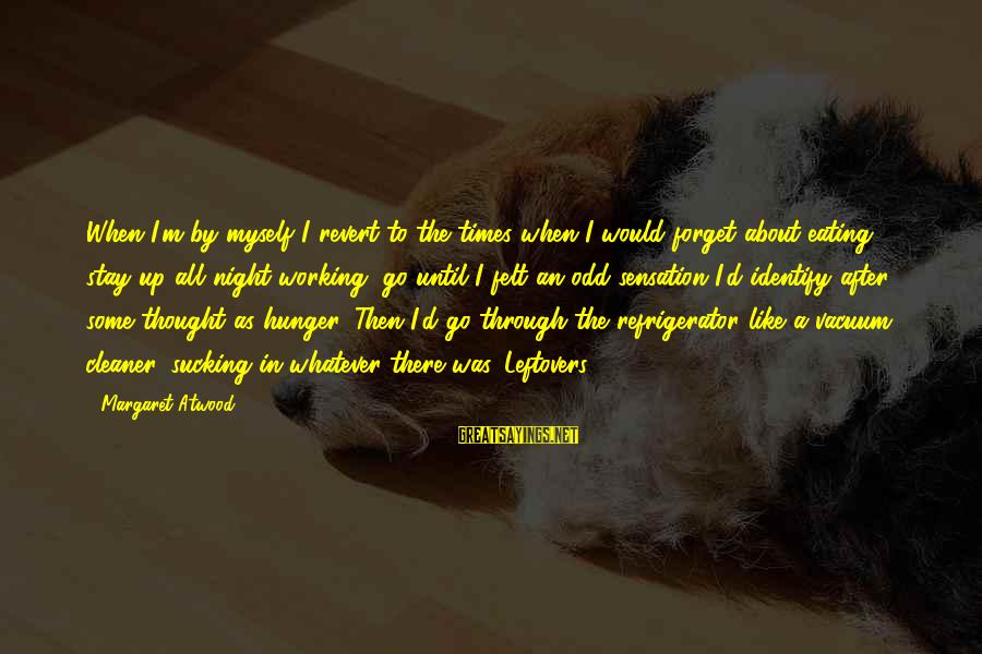 Vacuum Cleaner Sayings By Margaret Atwood: When I'm by myself I revert to the times when I would forget about eating,