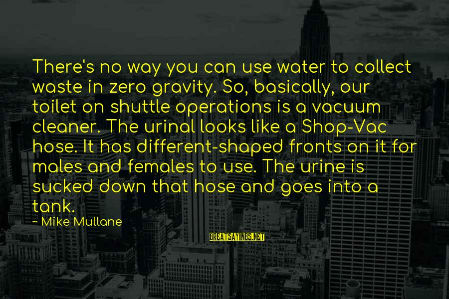 Vacuum Cleaner Sayings By Mike Mullane: There's no way you can use water to collect waste in zero gravity. So, basically,