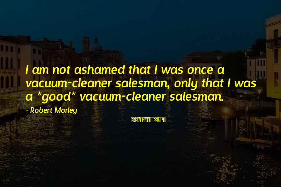Vacuum Cleaner Sayings By Robert Morley: I am not ashamed that I was once a vacuum-cleaner salesman, only that I was