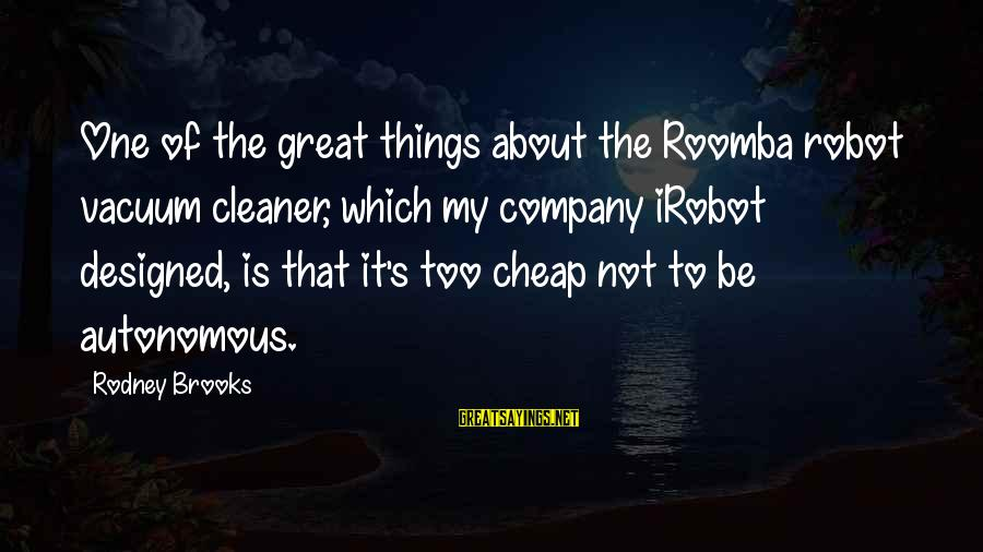 Vacuum Cleaner Sayings By Rodney Brooks: One of the great things about the Roomba robot vacuum cleaner, which my company iRobot