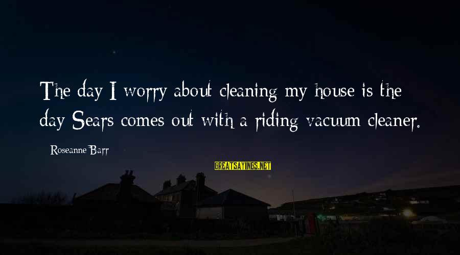Vacuum Cleaner Sayings By Roseanne Barr: The day I worry about cleaning my house is the day Sears comes out with