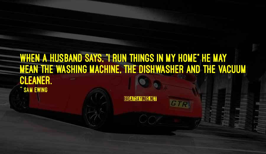 """Vacuum Cleaner Sayings By Sam Ewing: When a husband says, """"I run things in my home"""" he may mean the washing"""