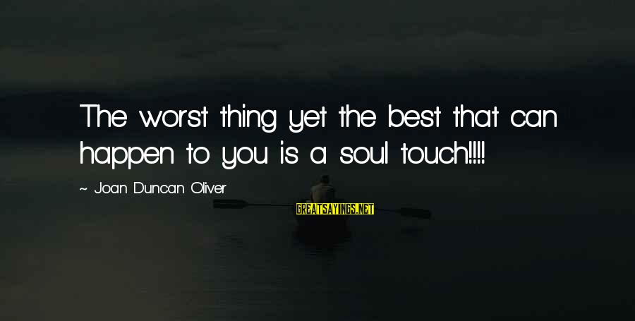 Vagabond Takuan Sayings By Joan Duncan Oliver: The worst thing yet the best that can happen to you is a soul touch!!!!