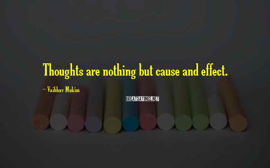 Vaibhav Mukim Sayings: Thoughts are nothing but cause and effect.