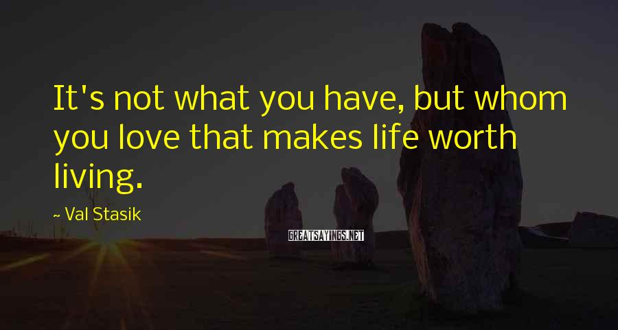 Val Stasik Sayings: It's not what you have, but whom you love that makes life worth living.