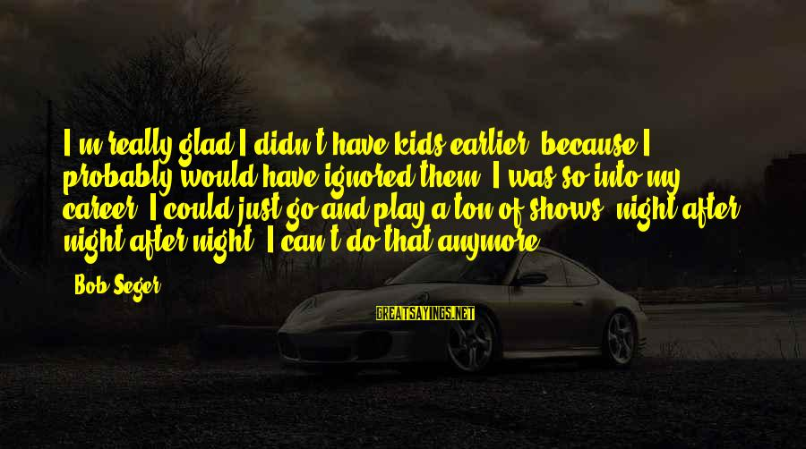 Valentine Week Sayings By Bob Seger: I'm really glad I didn't have kids earlier, because I probably would have ignored them.
