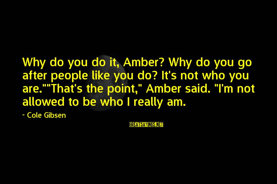 Valentine Week Sayings By Cole Gibsen: Why do you do it, Amber? Why do you go after people like you do?