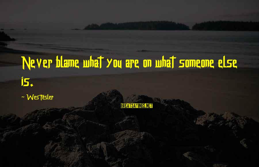 Valentines Day Famous Sayings By Wes Fesler: Never blame what you are on what someone else is.