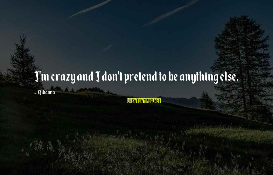 Valentines Day With Pictures Sayings By Rihanna: I'm crazy and I don't pretend to be anything else.