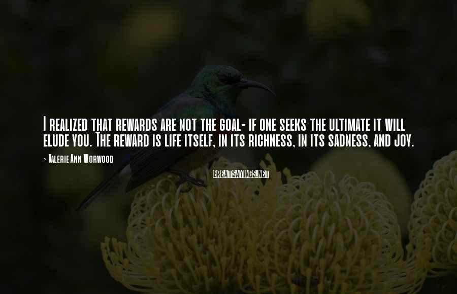 Valerie Ann Worwood Sayings: I realized that rewards are not the goal- if one seeks the ultimate it will