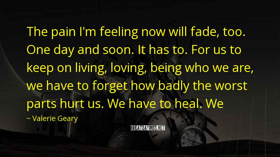 Valerie Geary Sayings: The pain I'm feeling now will fade, too. One day and soon. It has to.