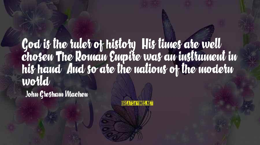 Valerie Malone Sayings By John Gresham Machen: God is the ruler of history. His times are well chosen The Roman Empire was