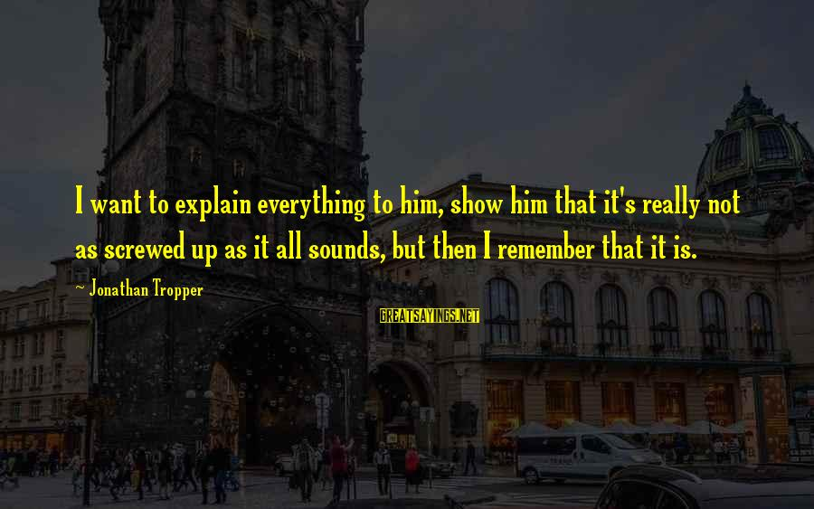 Valerie Malone Sayings By Jonathan Tropper: I want to explain everything to him, show him that it's really not as screwed