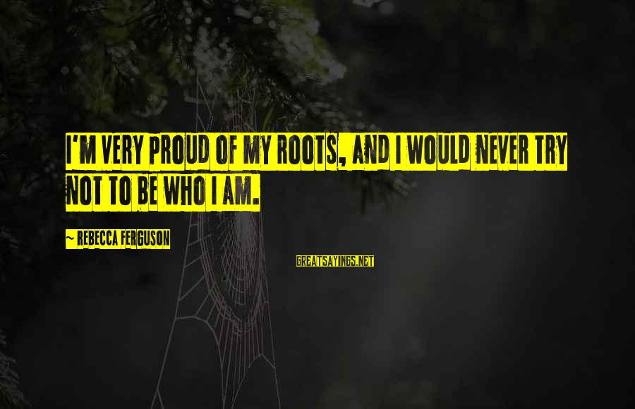 Valerie Malone Sayings By Rebecca Ferguson: I'm very proud of my roots, and I would never try not to be who