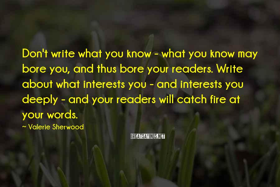 Valerie Sherwood Sayings: Don't write what you know - what you know may bore you, and thus bore