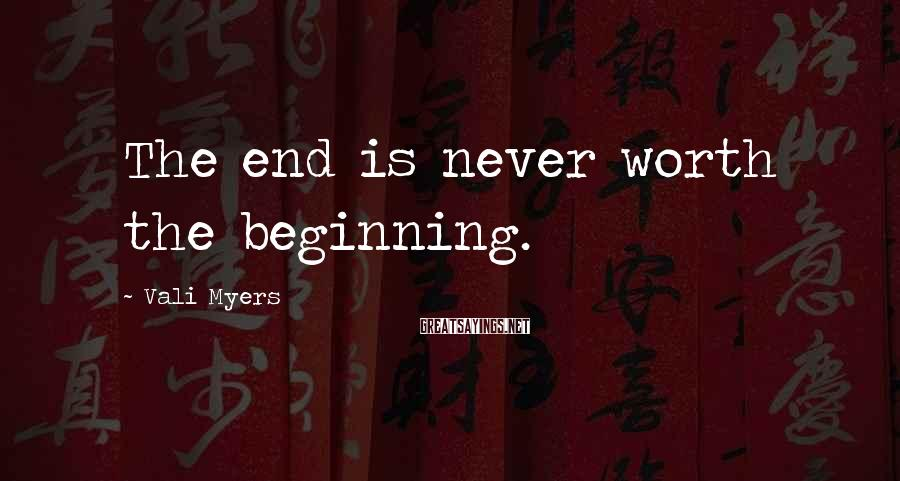 Vali Myers Sayings: The end is never worth the beginning.