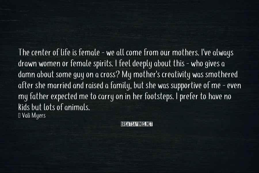 Vali Myers Sayings: The center of life is female - we all come from our mothers. I've always