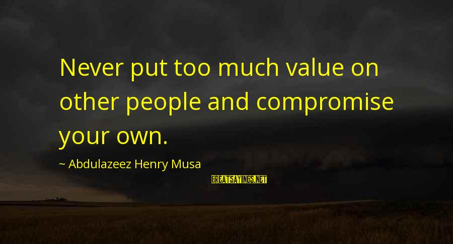 Value Quotes And Sayings By Abdulazeez Henry Musa: Never put too much value on other people and compromise your own.