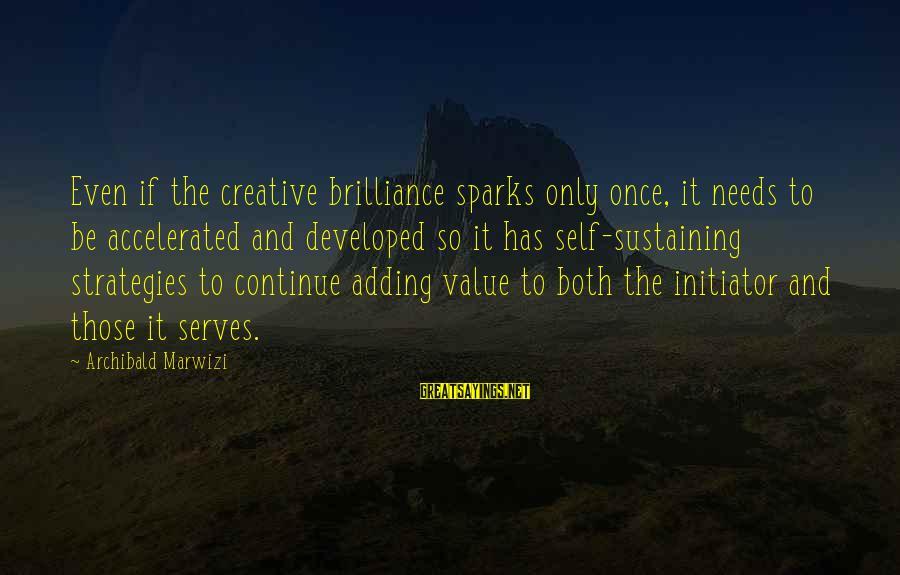 Value Quotes And Sayings By Archibald Marwizi: Even if the creative brilliance sparks only once, it needs to be accelerated and developed