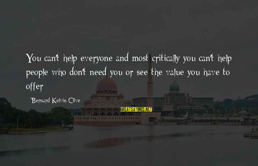 Value Quotes And Sayings By Bernard Kelvin Clive: You can't help everyone and most critically you can't help people who don't need you