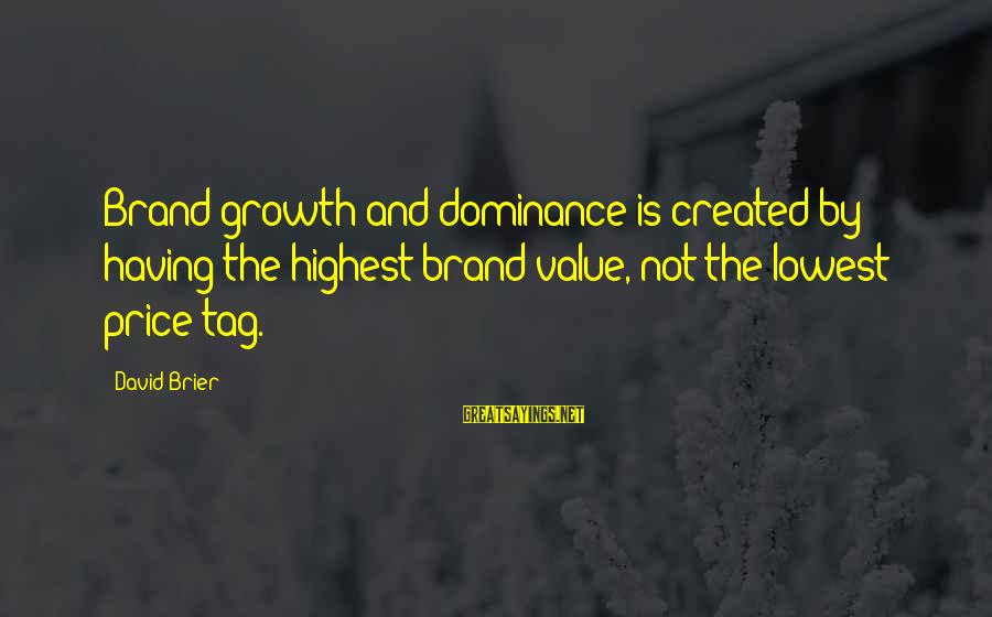 Value Quotes And Sayings By David Brier: Brand growth and dominance is created by having the highest brand value, not the lowest