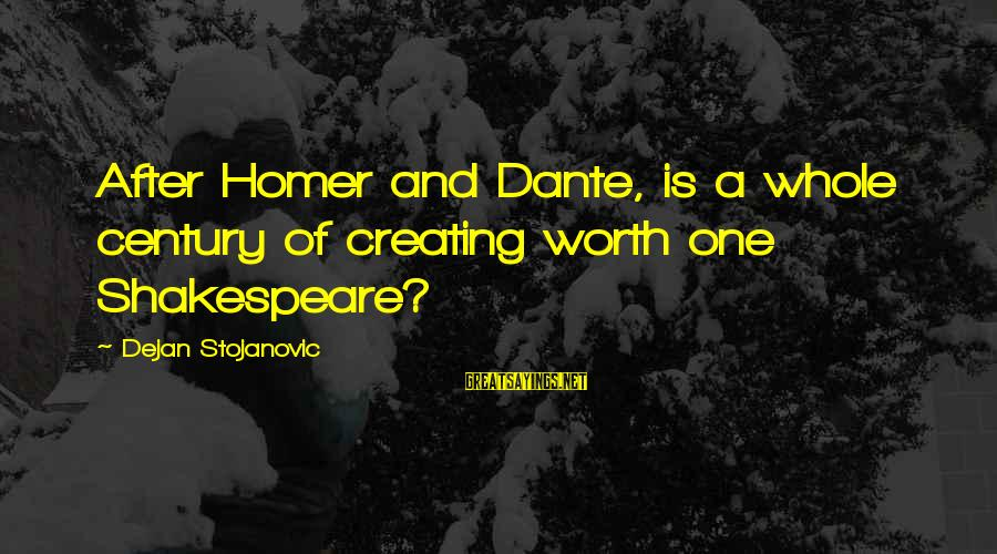 Value Quotes And Sayings By Dejan Stojanovic: After Homer and Dante, is a whole century of creating worth one Shakespeare?