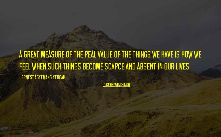 Value Quotes And Sayings By Ernest Agyemang Yeboah: A great measure of the real value of the things we have is how we