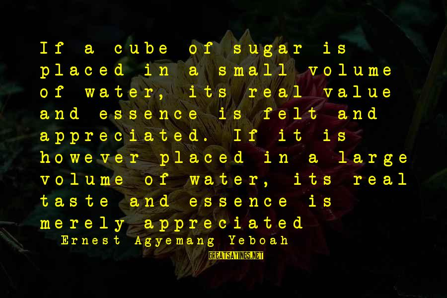 Value Quotes And Sayings By Ernest Agyemang Yeboah: If a cube of sugar is placed in a small volume of water, its real