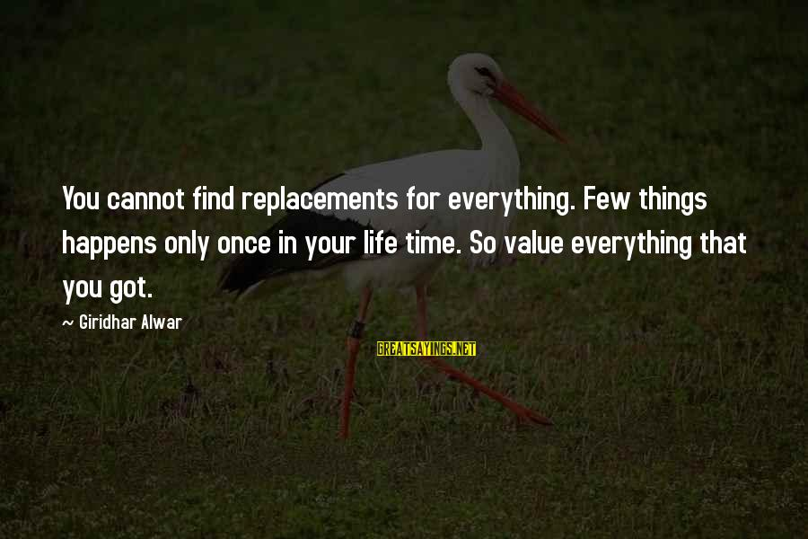 Value Quotes And Sayings By Giridhar Alwar: You cannot find replacements for everything. Few things happens only once in your life time.