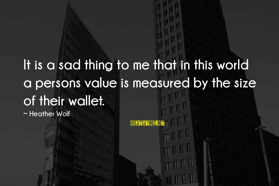 Value Quotes And Sayings By Heather Wolf: It is a sad thing to me that in this world a persons value is