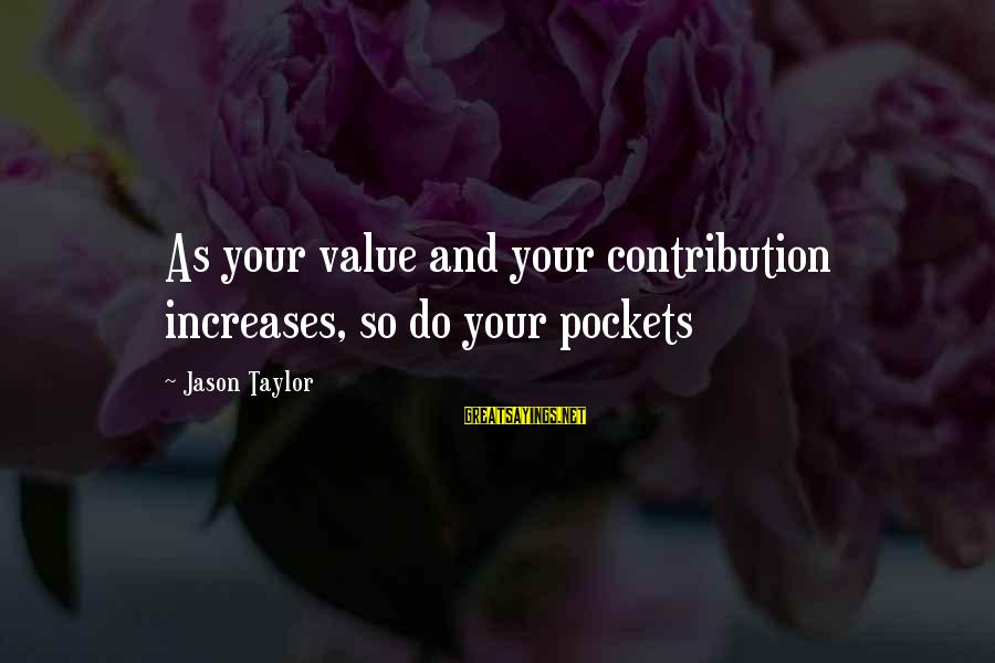 Value Quotes And Sayings By Jason Taylor: As your value and your contribution increases, so do your pockets