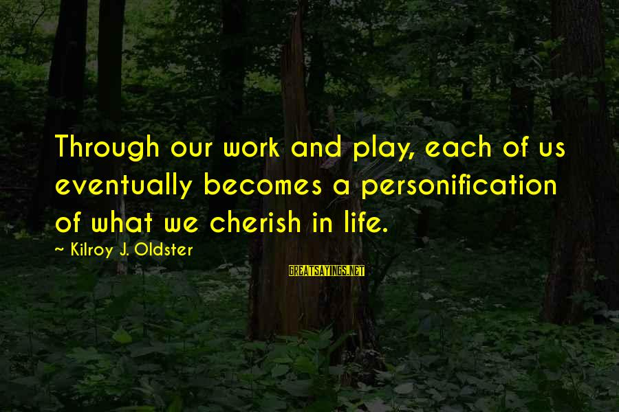 Value Quotes And Sayings By Kilroy J. Oldster: Through our work and play, each of us eventually becomes a personification of what we