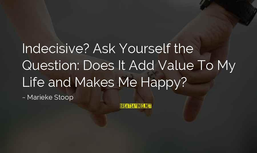 Value Quotes And Sayings By Marieke Stoop: Indecisive? Ask Yourself the Question: Does It Add Value To My Life and Makes Me