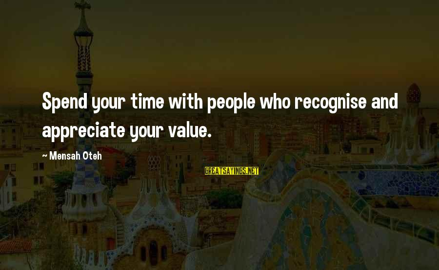 Value Quotes And Sayings By Mensah Oteh: Spend your time with people who recognise and appreciate your value.