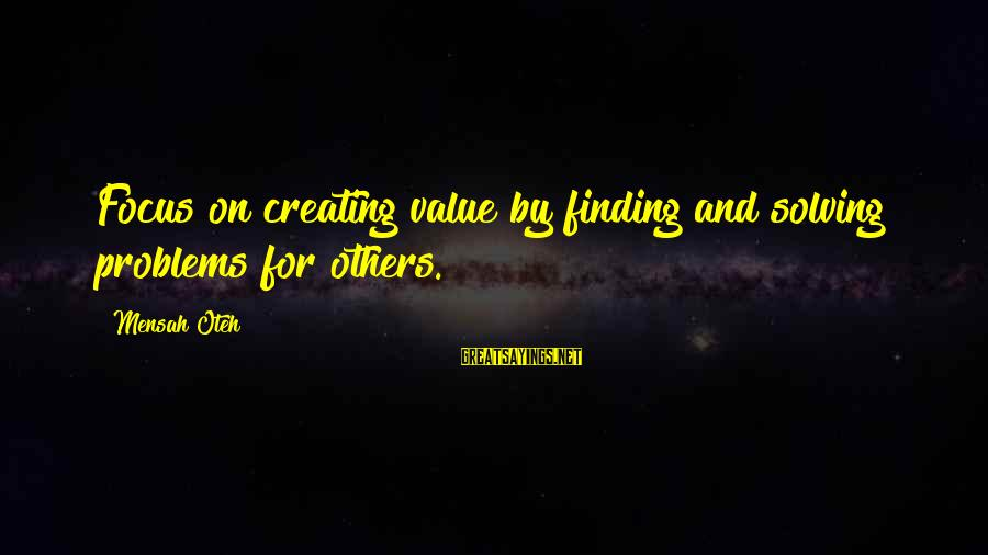 Value Quotes And Sayings By Mensah Oteh: Focus on creating value by finding and solving problems for others.