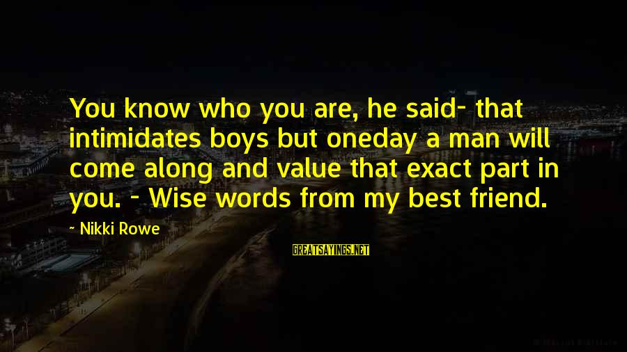 Value Quotes And Sayings By Nikki Rowe: You know who you are, he said- that intimidates boys but oneday a man will