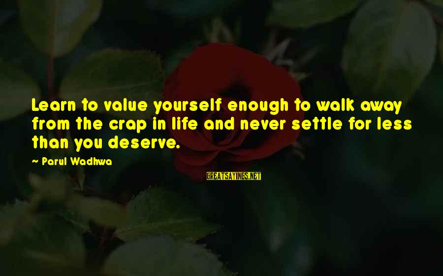 Value Quotes And Sayings By Parul Wadhwa: Learn to value yourself enough to walk away from the crap in life and never