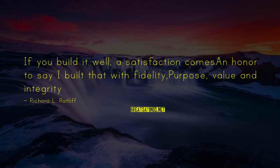 Value Quotes And Sayings By Richard L. Ratliff: If you build it well, a satisfaction comesAn honor to say I built that with