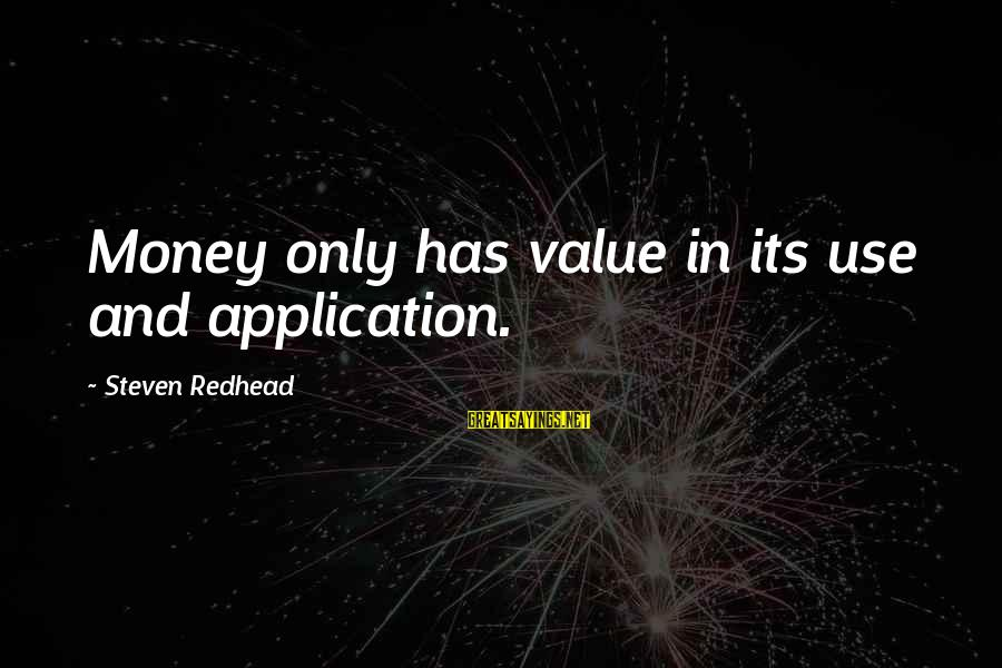 Value Quotes And Sayings By Steven Redhead: Money only has value in its use and application.