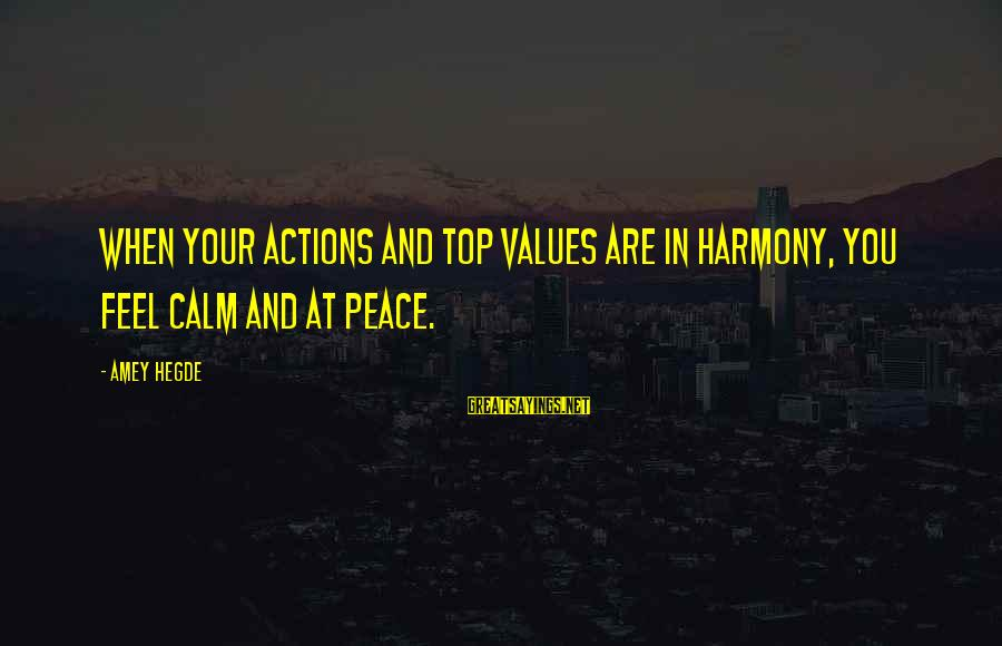 Values And Actions Sayings By Amey Hegde: When your actions and top values are in harmony, you feel calm and at peace.