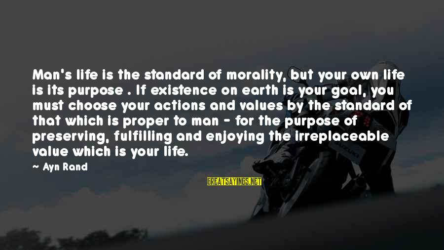 Values And Actions Sayings By Ayn Rand: Man's life is the standard of morality, but your own life is its purpose .