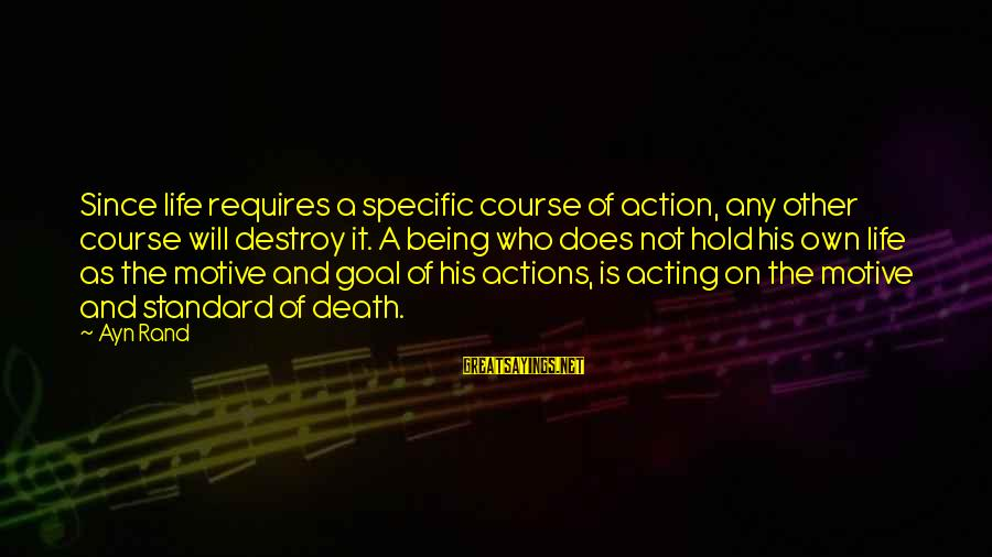 Values And Actions Sayings By Ayn Rand: Since life requires a specific course of action, any other course will destroy it. A