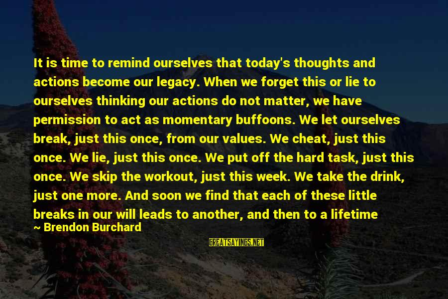 Values And Actions Sayings By Brendon Burchard: It is time to remind ourselves that today's thoughts and actions become our legacy. When