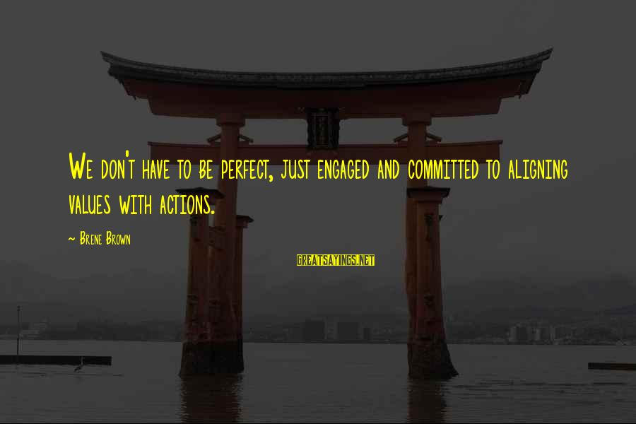 Values And Actions Sayings By Brene Brown: We don't have to be perfect, just engaged and committed to aligning values with actions.