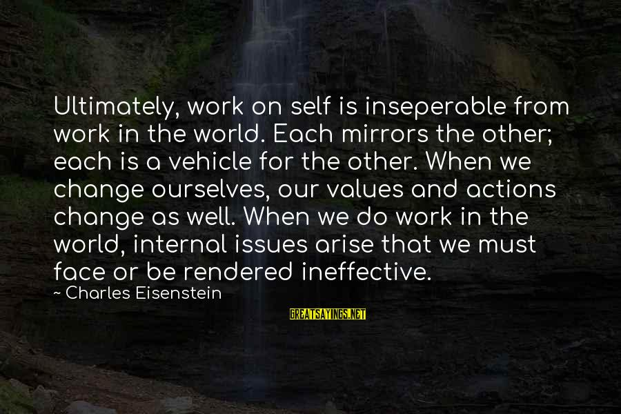 Values And Actions Sayings By Charles Eisenstein: Ultimately, work on self is inseperable from work in the world. Each mirrors the other;
