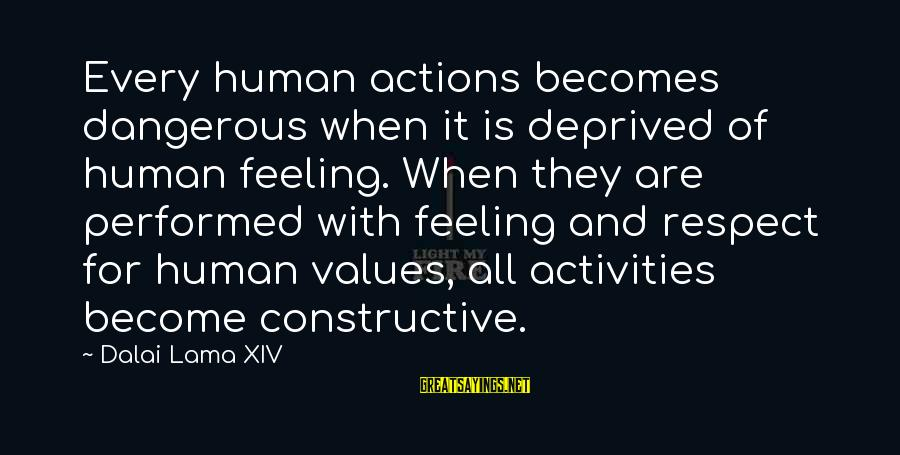 Values And Actions Sayings By Dalai Lama XIV: Every human actions becomes dangerous when it is deprived of human feeling. When they are