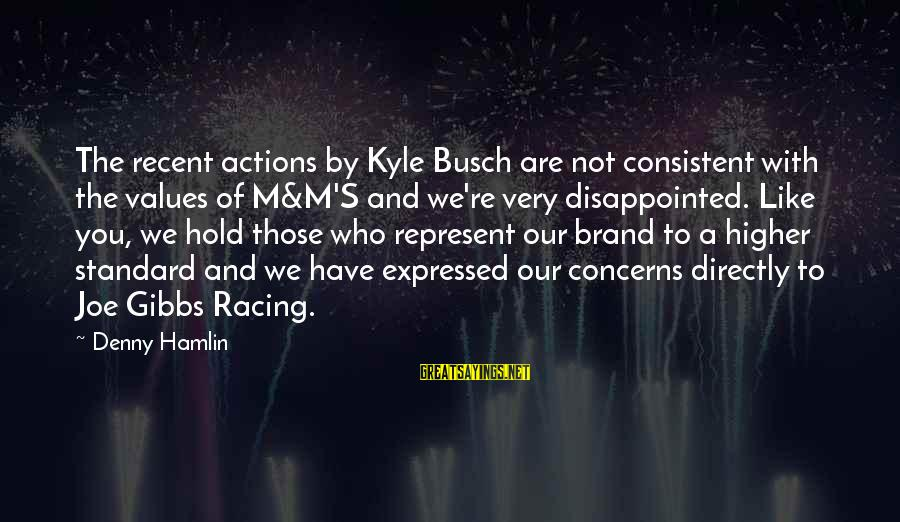 Values And Actions Sayings By Denny Hamlin: The recent actions by Kyle Busch are not consistent with the values of M&M'S and